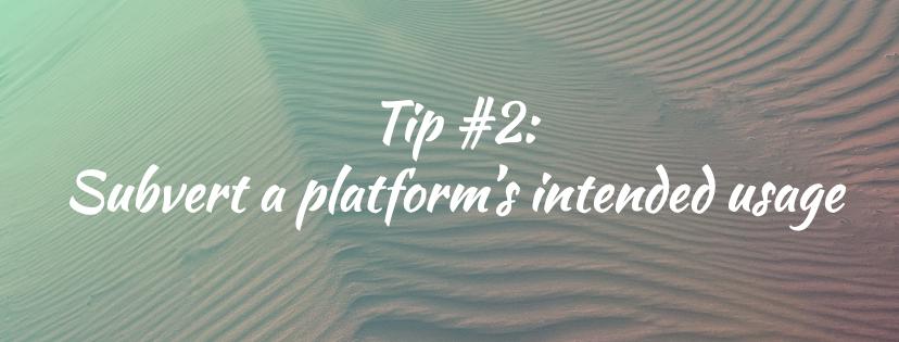 Tip #2: Subvert a platform's intended usage