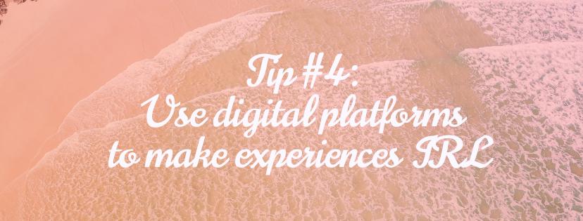 Tip #4: Use digital platforms to make experiences IRL